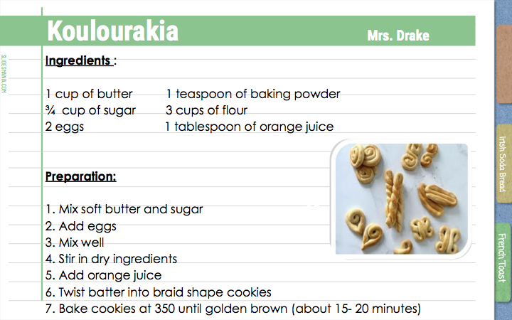Koulourakia Mrs. Drake  Ingredients :   1 cup of butter          1 teaspoon of baking powder ¾  cup of sugar         3 cups of flour 2 eggs                        1 tablespoon of orange juice   Preparation:    1. Mix soft butter and sugar 2. Add eggs 3. Mix well 4. Stir in dry ingredients 5. Add orange juice 6. Twist batter into braid shape cookies 7. Bake cookies at 350 until golden brown (about 15- 20 minutes)
