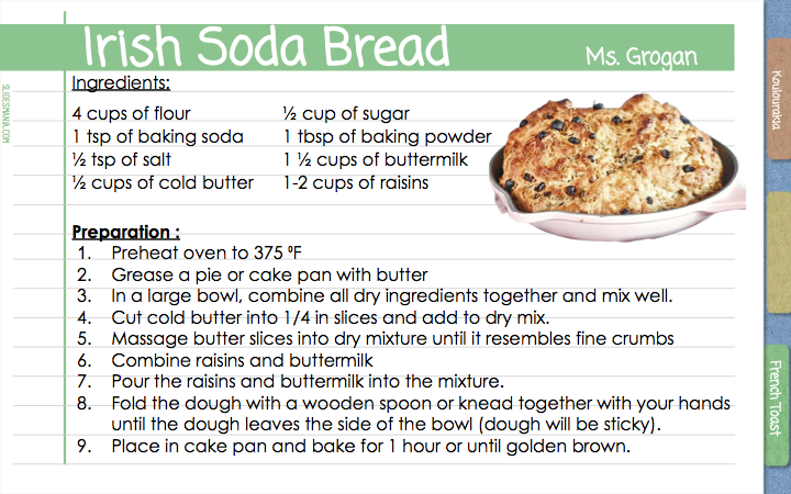 Irish Soda Bread                Ms. Grogan    Ingredients:  4 cups of flour                   ½ cup of sugar 1 tsp of baking soda        1 tbsp of baking powder ½ tsp of salt                       1 ½ cups of buttermilk  ½ cups of cold butter      1-2 cups of raisins   Preparation : Preheat oven to 375 ⁰F Grease a pie or cake pan with butter In a large bowl, combine all dry ingredients together and mix well.  Cut cold butter into 1/4 in slices and add to dry mix.  Massage butter slices into dry mixture until it resembles fine crumbs Combine raisins and buttermilk  Pour the raisins and buttermilk into the mixture.  Fold the dough with a wooden spoon or knead together with your hands until the dough leaves the side of the bowl (dough will be sticky).  Place in cake pan and bake for 1 hour or until golden brown.