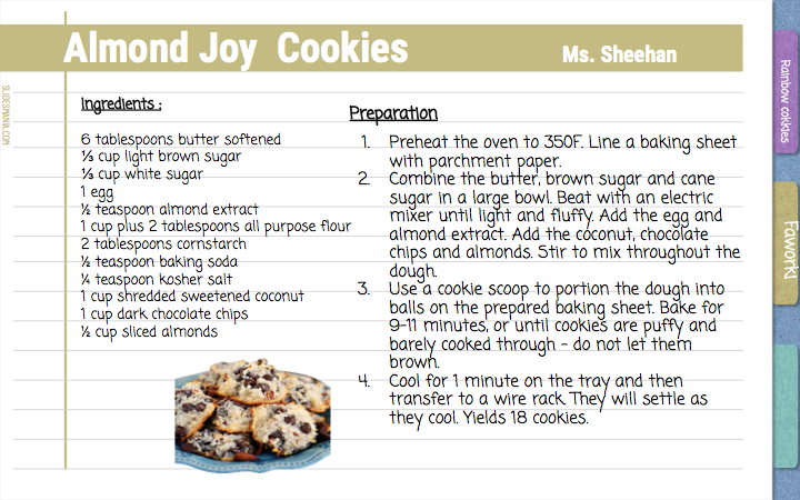 Almond Joy  Cookies    Ms. Sheehan  Ingredients :  6 tablespoons butter softened ⅓ cup light brown sugar ⅓ cup white sugar 1 egg ½ teaspoon almond extract 1 cup plus 2 tablespoons all purpose flour 2 tablespoons cornstarch ½ teaspoon baking soda ¼ teaspoon kosher salt 1 cup shredded sweetened coconut 1 cup dark chocolate chips ½ cup sliced almonds    Preparation Preheat the oven to 350F. Line a baking sheet with parchment paper.  Combine the butter, brown sugar and cane sugar in a large bowl. Beat with an electric mixer until light and fluffy. Add the egg and almond extract. Add the coconut, chocolate chips and almonds. Stir to mix throughout the dough. Use a cookie scoop to portion the dough into balls on the prepared baking sheet. Bake for 9-11 minutes, or until cookies are puffy and barely cooked through - do not let them brown. Cool for 1 minute on the tray and then transfer to a wire rack. They will settle as they cool. Yields 18 cookies.