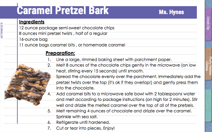 Caramel Pretzel Bark                    Ms. Hynes  Ingredients  12 ounce package semi-sweet chocolate chips  8 ounces mini pretzel twists , half of a regular 16-ounce bag 11 ounce bags caramel bits , or homemade caramel   Preparation:  Line a large, rimmed baking sheet with parchment paper. Melt 8 ounces of the chocolate chips gently in the microwave (on low heat, stirring every 15 seconds) until smooth.  Spread the chocolate evenly over the parchment. Immediately add the pretzel twists over the top (it's ok if they overlap!) and gently press them into the chocolate.  Add caramel bits to a microwave safe bowl with 2 tablespoons water and melt according to package instructions (on high for 2 minutes). Stir well and drizzle the melted caramel over the top of all of the pretzels. Melt remaining 4 ounces of chocolate and drizzle over the caramel. Sprinkle with sea salt. Refrigerate until hardened. Cut or tear into pieces, Enjoy!