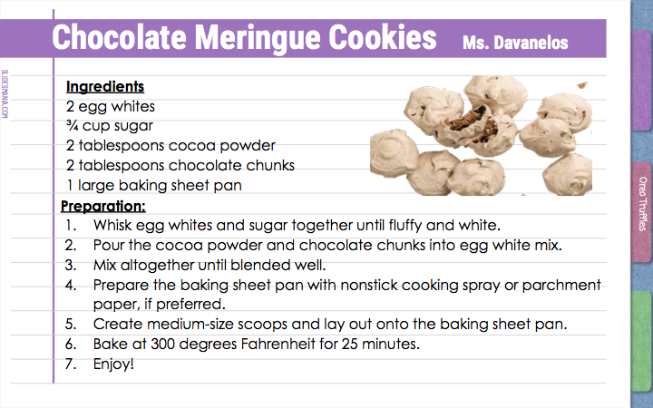 Chocolate Meringue Cookies      Ms. Davanelos  Ingredients 2 egg whites ¾ cup sugar 2 tablespoons cocoa powder 2 tablespoons chocolate chunks 1 large baking sheet pan   Preparation:  Whisk egg whites and sugar together until fluffy and white.  Pour the cocoa powder and chocolate chunks into egg white mix.  Mix altogether until blended well.  Prepare the baking sheet pan with nonstick cooking spray or parchment paper, if preferred.  Create medium-size scoops and lay out onto the baking sheet pan. Bake at 300 degrees Fahrenheit for 25 minutes.  Enjoy!