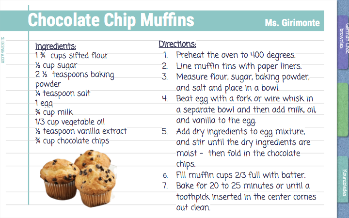 Chocolate Chip Muffins                 Ms. Girimonte   Directions:   Preheat the oven to 400 degrees. Line muffin tins with paper liners. Measure flour, sugar, baking powder, and salt and place in a bowl. Beat egg with a fork or wire whisk in a separate bowl and then add milk, oil, and vanilla to the egg.  Add dry ingredients to egg mixture, and stir until the dry ingredients are moist -  then fold in the chocolate chips.  Fill muffin cups 2/3 full with batter.  Bake for 20 to 25 minutes or until a toothpick inserted in the center comes out clean.     Ingredients: 1 ¾  cups sifted flour  ½ cup sugar 2 ½  teaspoons baking powder ¼ teaspoon salt  1 egg ¾ cup milk 1/3 cup vegetable oil  ½ teaspoon vanilla extract ¾ cup chocolate chips