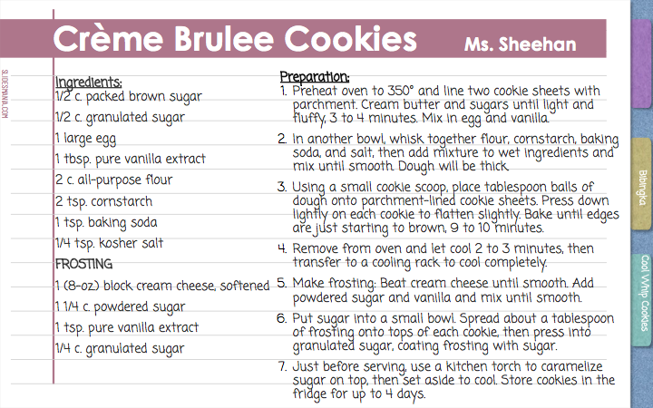 Crème Brulee Cookies     Ms. Sheehan    Preparation:  Preheat oven to 350° and line two cookie sheets with parchment. Cream butter and sugars until light and fluffy, 3 to 4 minutes. Mix in egg and vanilla. In another bowl, whisk together flour, cornstarch, baking soda, and salt, then add mixture to wet ingredients and mix until smooth. Dough will be thick. Using a small cookie scoop, place tablespoon balls of dough onto parchment-lined cookie sheets. Press down lightly on each cookie to flatten slightly. Bake until edges are just starting to brown, 9 to 10 minutes. Remove from oven and let cool 2 to 3 minutes, then transfer to a cooling rack to cool completely. Make frosting: Beat cream cheese until smooth. Add powdered sugar and vanilla and mix until smooth. Put sugar into a small bowl. Spread about a tablespoon of frosting onto tops of each cookie, then press into granulated sugar, coating frosting with sugar. Just before serving, use a kitchen torch to caramelize sugar on top, then set aside to cool. Store cookies in the fridge for up to 4 days.    Ingredients: 1/2 c. packed brown sugar 1/2 c. granulated sugar 1 large egg 1 tbsp. pure vanilla extract 2 c. all-purpose flour 2 tsp. cornstarch 1 tsp. baking soda 1/4 tsp. kosher salt FROSTING 1 (8-oz.) block cream cheese, softened 1 1/4 c. powdered sugar 1 tsp. pure vanilla extract 1/4 c. granulated sugar