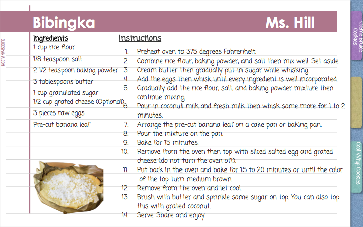 Bibingka                                         Ms. Hill  Instructions Preheat oven to 375 degrees Fahrenheit. Combine rice flour, baking powder, and salt then mix well. Set aside. Cream butter then gradually put-in sugar while whisking. Add the eggs then whisk until every ingredient is well incorporated. Gradually add the rice flour, salt, and baking powder mixture then continue mixing. Pour-in coconut milk and fresh milk then whisk some more for 1 to 2 minutes. Arrange the pre-cut banana leaf on a cake pan or baking pan. Pour the mixture on the pan. Bake for 15 minutes. Remove from the oven then top with sliced salted egg and grated  cheese (do not turn the oven off). Put back in the oven and bake for 15 to 20 minutes or until the color  of the top turn medium brown. Remove from the oven and let cool. Brush with butter and sprinkle some sugar on top. You can also top  this with grated coconut. Serve. Share and enjoy  Ingredients 1 cup rice flour 1/8 teaspoon salt 2 1/2 teaspoon baking powder 3 tablespoons butter 1 cup granulated sugar 1/2 cup grated cheese (Optional) 3 pieces raw eggs Pre-cut banana leaf