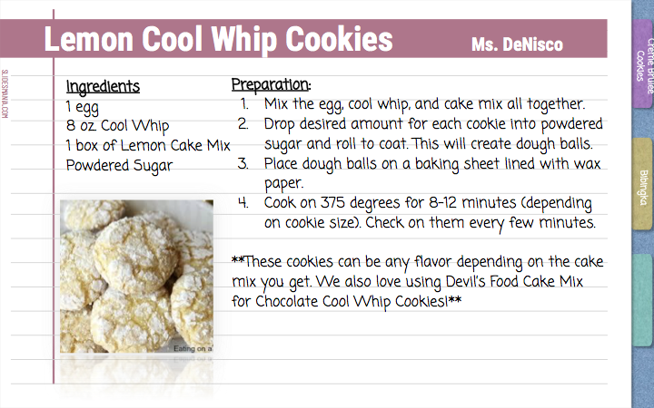 Lemon Cool Whip Cookies          Ms. DeNisco   Ingredients  1 egg 8 oz. Cool Whip 1 box of Lemon Cake Mix Powdered Sugar   Preparation: Mix the egg, cool whip, and cake mix all together. Drop desired amount for each cookie into powdered sugar and roll to coat. This will create dough balls.  Place dough balls on a baking sheet lined with wax paper. Cook on 375 degrees for 8-12 minutes (depending on cookie size). Check on them every few minutes.   **These cookies can be any flavor depending on the cake mix you get. We also love using Devil's Food Cake Mix for Chocolate Cool Whip Cookies!**