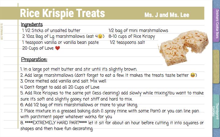 Rice Krispie Treats                            Ms. J and Ms. Lee  Ingredients  1 1/2 Sticks of unsalted butter                    1/2 bag of mini marshmallows   2 10oz Bag of Lg marshmallows (eat 4)   8-10 cups of Rice Krispy   1 teaspoon vanilla or vanilla bean paste        1/2 teaspoons salt  20 Cups of Love  Preparation:    Rice Krispie Treats                            Ms. J and Ms. Lee