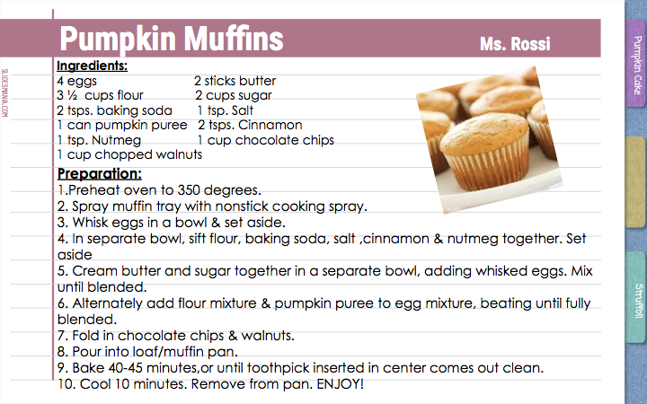 Pumpkin Muffins Ms. Rossi  Ingredients: 4 eggs                            2 sticks butter  3 ½  cups flour               2 cups sugar  2 tsps. baking soda       1 tsp. Salt  1 can pumpkin puree   2 tsps. Cinnamon    1 tsp. Nutmeg                1 cup chocolate chips  1 cup chopped walnuts    Preparation: 1.Preheat oven to 350 degrees.  2. Spray muffin tray with nonstick cooking spray. 3. Whisk eggs in a bowl & set aside.  4. In separate bowl, sift flour, baking soda, salt ,cinnamon & nutmeg together. Set aside  5. Cream butter and sugar together in a separate bowl, adding whisked eggs. Mix until blended. 6. Alternately add flour mixture & pumpkin puree to egg mixture, beating until fully blended.  7. Fold in chocolate chips & walnuts.  8. Pour into loaf/muffin pan.  9. Bake 40-45 minutes,or until toothpick inserted in center comes out clean. 10. Cool 10 minutes. Remove from pan. ENJOY!