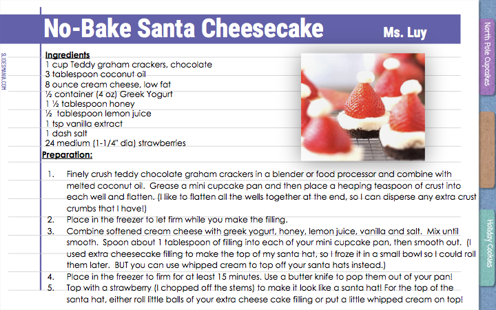 No-Bake Santa Cheesecake     Ms. Luy   Ingredients 1 cup Teddy graham crackers, chocolate 3 tablespoon coconut oil 8 ounce cream cheese, low fat ½ container (4 oz) Greek Yogurt 1 ½ tablespoon honey ½  tablespoon lemon juice 1 tsp vanilla extract 1 dash salt 24 medium (1-1/4″ dia) strawberries  Preparation:  Finely crush teddy chocolate graham crackers in a blender or food processor and combine with melted coconut oil.  Grease a mini cupcake pan and then place a heaping teaspoon of crust into each well and flatten. (I like to flatten all the wells together at the end, so I can disperse any extra crust crumbs that I have!) Place in the freezer to let firm while you make the filling. Combine softened cream cheese with greek yogurt, honey, lemon juice, vanilla and salt.  Mix until smooth.  Spoon about 1 tablespoon of filling into each of your mini cupcake pan, then smooth out.  (I used extra cheesecake filling to make the top of my santa hat, so I froze it in a small bowl so I could roll them later.  BUT you can use whipped cream to top off your santa hats instead.) Place in the freezer to firm for at least 15 minutes. Use a butter knife to pop them out of your pan! Top with a strawberry (I chopped off the stems) to make it look like a santa hat! For the top of the santa hat, either roll little balls of your extra cheese cake filling or put a little whipped cream on top!