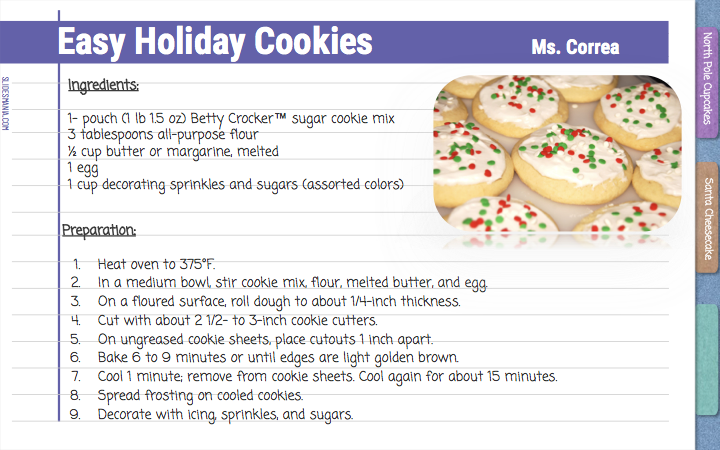 Easy Holiday Cookies       Ms. Correa  Ingredients:  1- pouch (1 lb 1.5 oz) Betty Crocker™ sugar cookie mix 3 tablespoons all-purpose flour ½ cup butter or margarine, melted  1 egg 1 cup decorating sprinkles and sugars (assorted colors)  Preparation: Heat oven to 375°F.  In a medium bowl, stir cookie mix, flour, melted butter, and egg. On a floured surface, roll dough to about 1/4-inch thickness.  Cut with about 2 1/2- to 3-inch cookie cutters.  On ungreased cookie sheets, place cutouts 1 inch apart. Bake 6 to 9 minutes or until edges are light golden brown.  Cool 1 minute; remove from cookie sheets. Cool again for about 15 minutes. Spread frosting on cooled cookies.  Decorate with icing, sprinkles, and sugars.